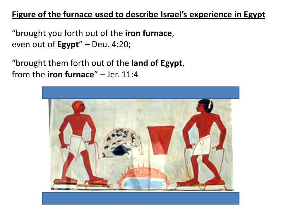 Figure of the furnace used to describe Israel's experience in Egypt brought you forth out of the iron furnace, even out of Egypt – Deu.