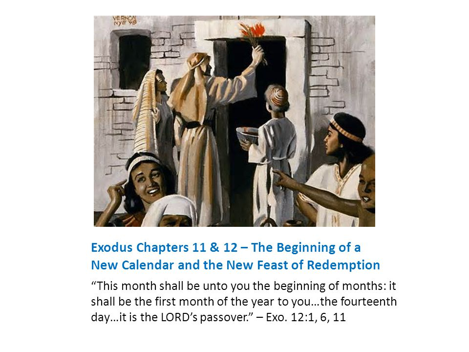 Exodus Chapters 11 & 12 – The Beginning of a New Calendar and the New Feast of Redemption This month shall be unto you the beginning of months: it shall be the first month of the year to you…the fourteenth day…it is the LORD's passover. – Exo.