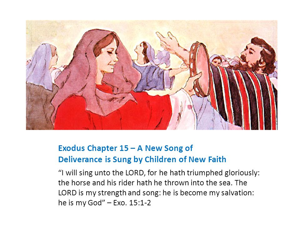 Exodus Chapter 15 – A New Song of Deliverance is Sung by Children of New Faith I will sing unto the LORD, for he hath triumphed gloriously: the horse and his rider hath he thrown into the sea.
