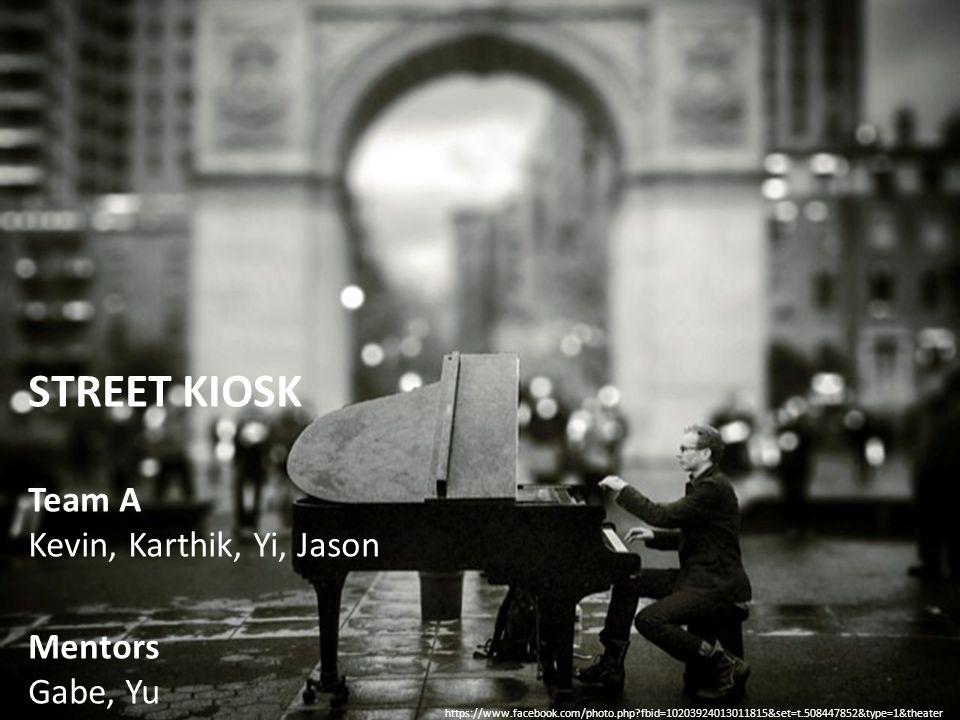 STREET KIOSK Team A Kevin, Karthik, Yi, Jason Mentors Gabe, Yu https://www.facebook.com/photo.php?fbid=10203924013011815&set=t.508447852&type=1&theater