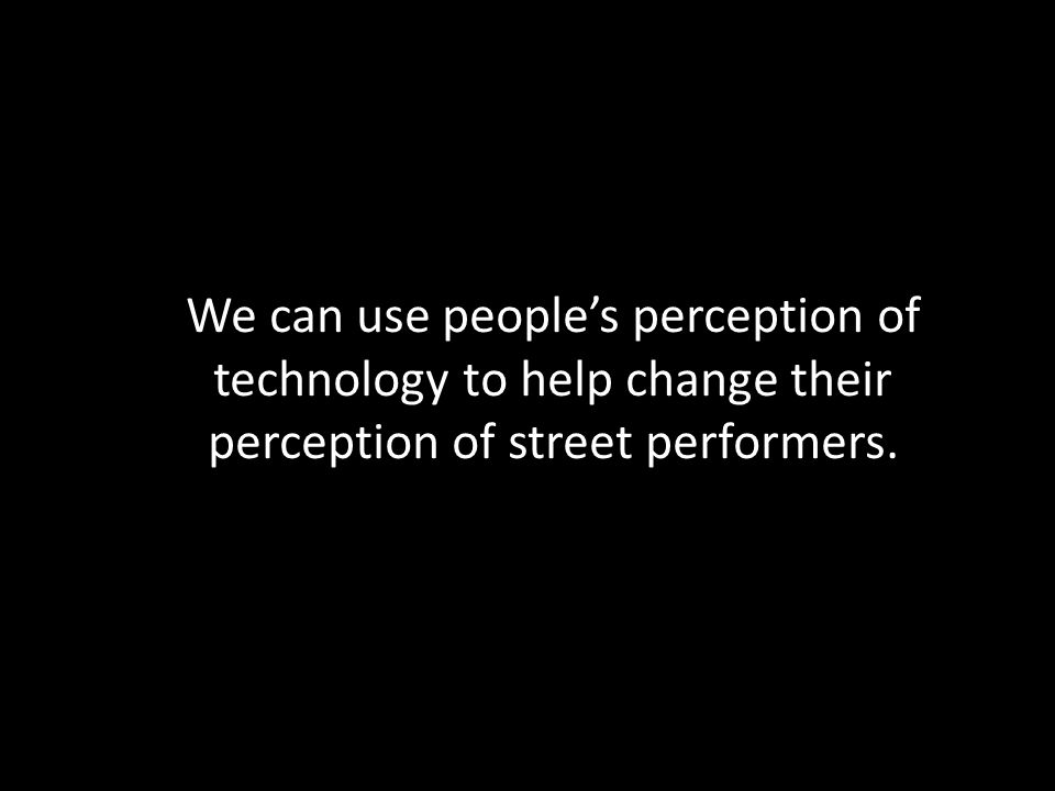 We can use people's perception of technology to help change their perception of street performers.