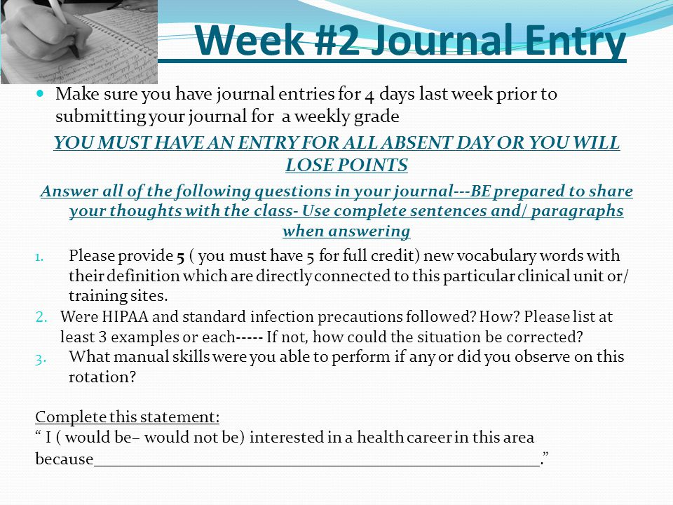 Week #2 Journal Entry Make sure you have journal entries for 4 days last week prior to submitting your journal for a weekly grade YOU MUST HAVE AN ENTRY FOR ALL ABSENT DAY OR YOU WILL LOSE POINTS Answer all of the following questions in your journal---BE prepared to share your thoughts with the class- Use complete sentences and/ paragraphs when answering 1.