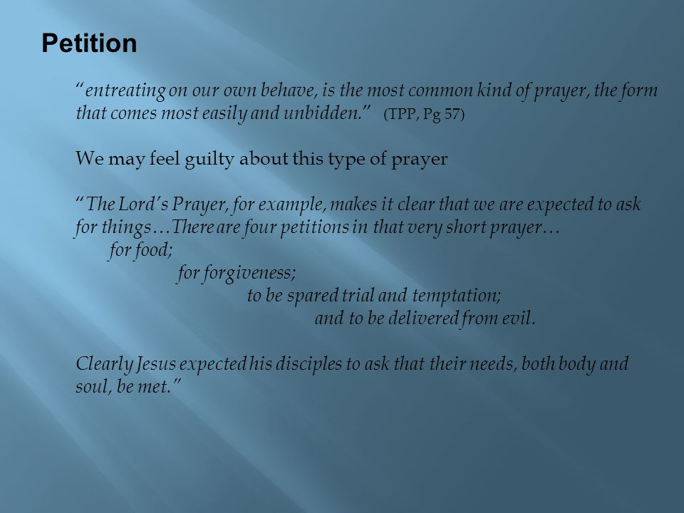 "Petition "" entreating on our own behave, is the most common kind of prayer, the form that comes most easily and unbidden. "" (TPP, Pg 57) We may feel g"