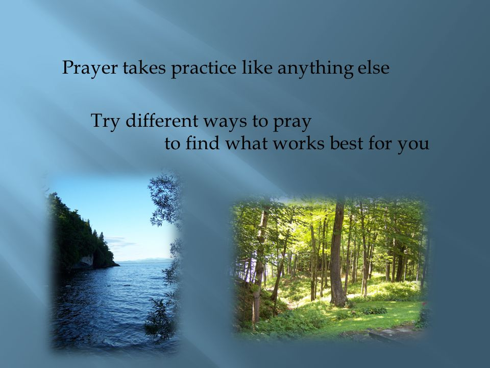 Prayer takes practice like anything else Try different ways to pray to find what works best for you