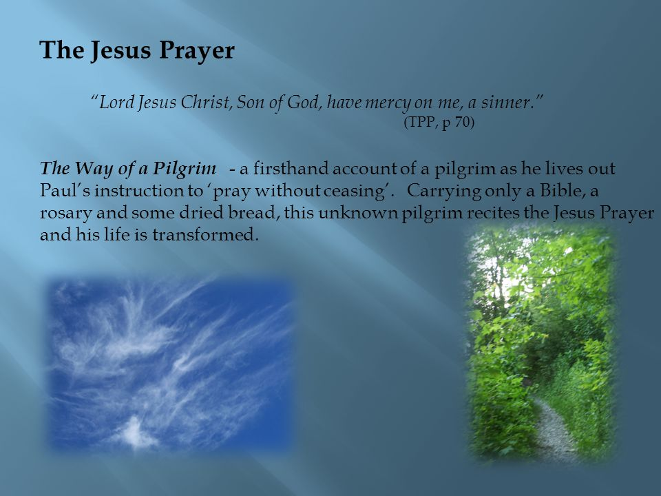 The Jesus Prayer Lord Jesus Christ, Son of God, have mercy on me, a sinner. (TPP, p 70) The Way of a Pilgrim - a firsthand account of a pilgrim as he lives out Paul's instruction to 'pray without ceasing'.