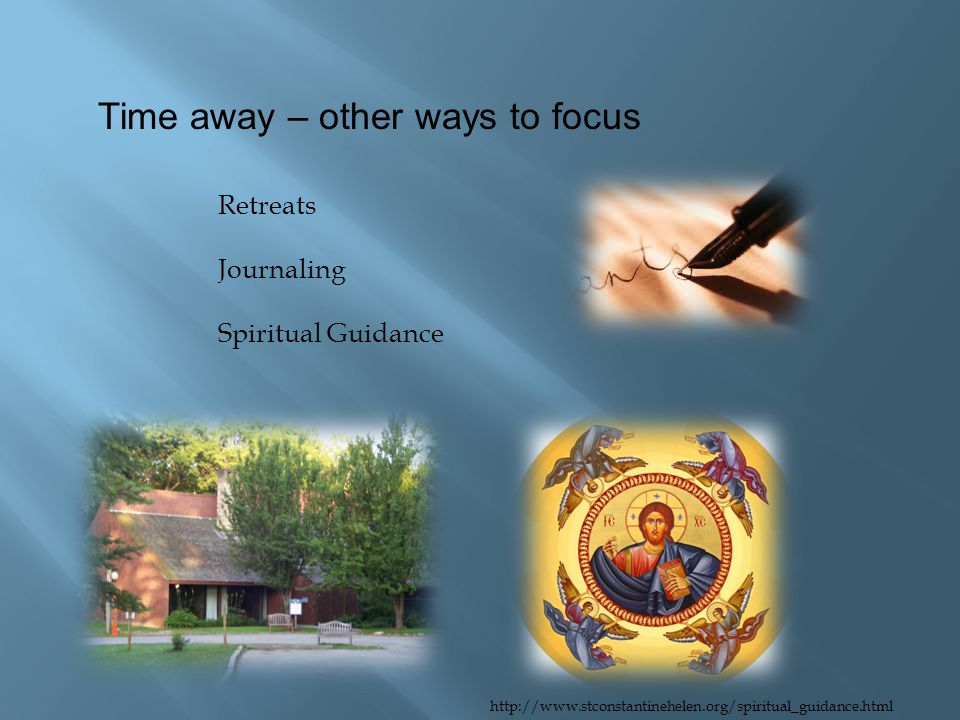 Time away – other ways to focus Retreats Journaling Spiritual Guidance http://www.stconstantinehelen.org/spiritual_guidance.html