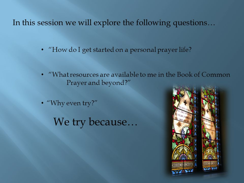 In this session we will explore the following questions… How do I get started on a personal prayer life.