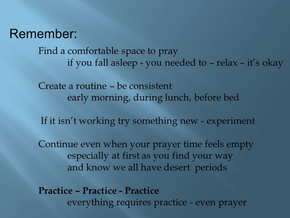 Remember: Find a comfortable space to pray if you fall asleep - you needed to – relax – it's okay Create a routine – be consistent early morning, duri