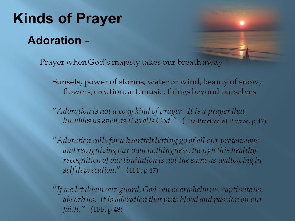 Kinds of Prayer Adoration – Prayer when God's majesty takes our breath away Sunsets, power of storms, water or wind, beauty of snow, flowers, creation