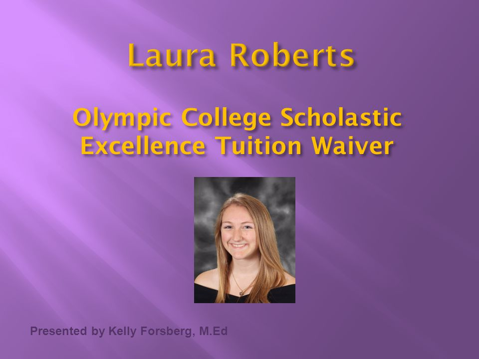 Presented by Kelly Forsberg, M.Ed Olympic College Scholastic Excellence Tuition Waiver