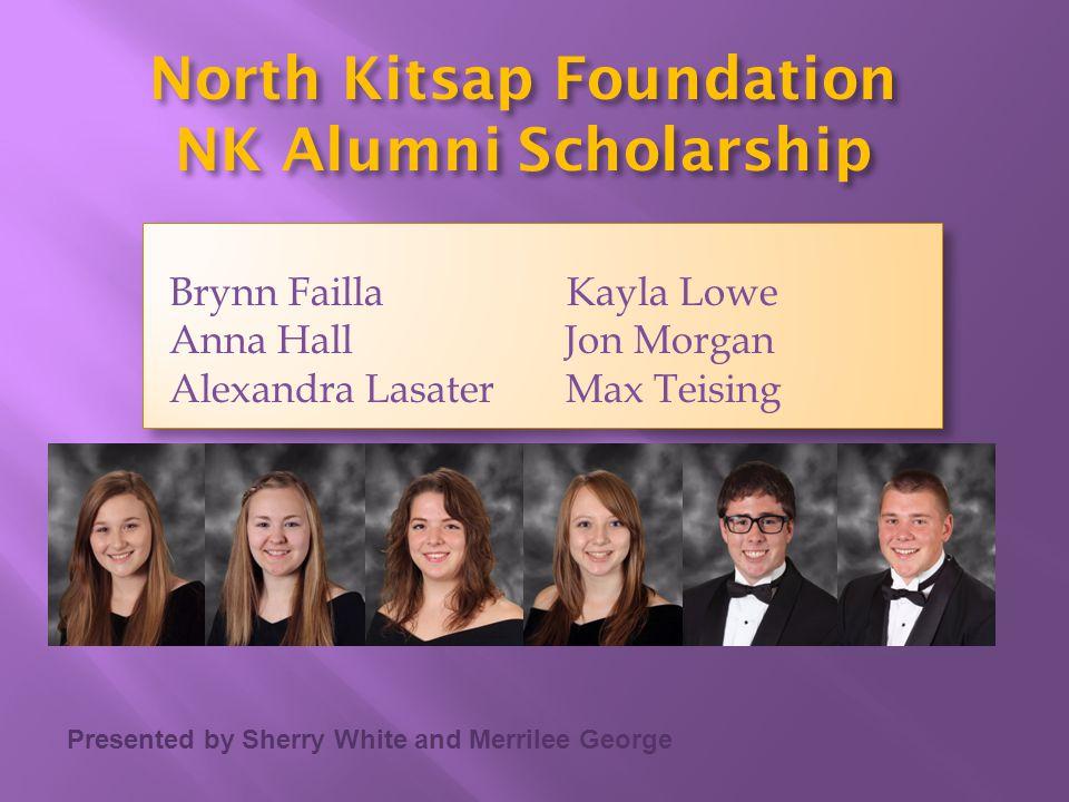 Presented by Sherry White and Merrilee George North Kitsap Foundation NK Alumni Scholarship Brynn Failla Kayla Lowe Anna Hall Jon Morgan Alexandra Las