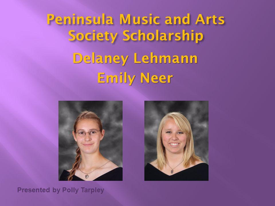 Presented by Polly Tarpley Peninsula Music and Arts Society Scholarship Delaney Lehmann Emily Neer