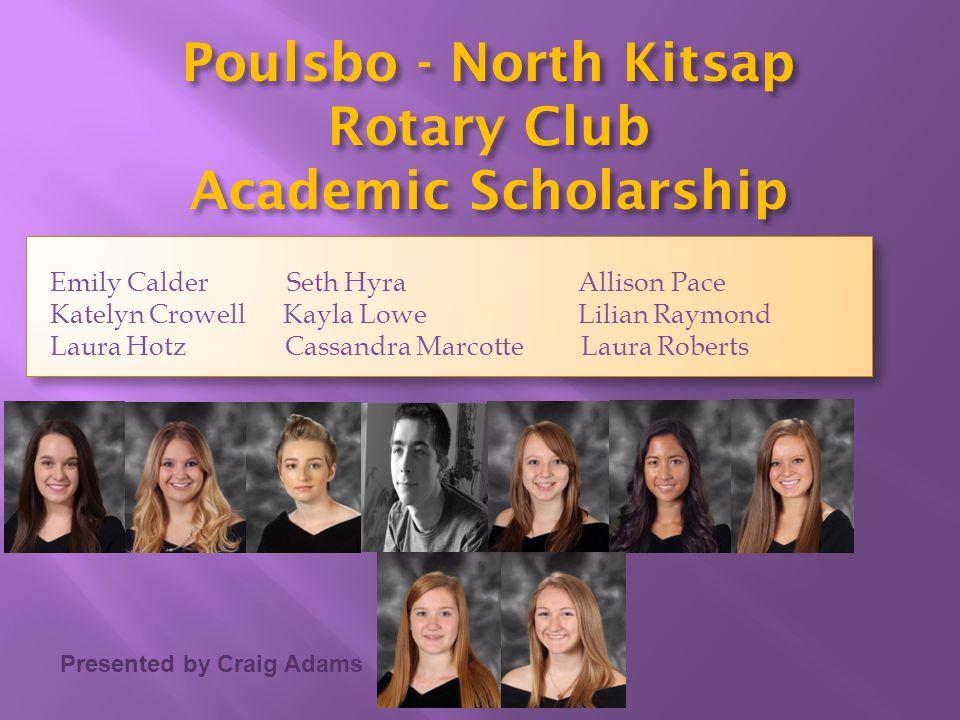 Presented by Craig Adams Poulsbo - North Kitsap Rotary Club Academic Scholarship Emily Calder Seth Hyra Allison Pace Katelyn Crowell Kayla Lowe Lilian