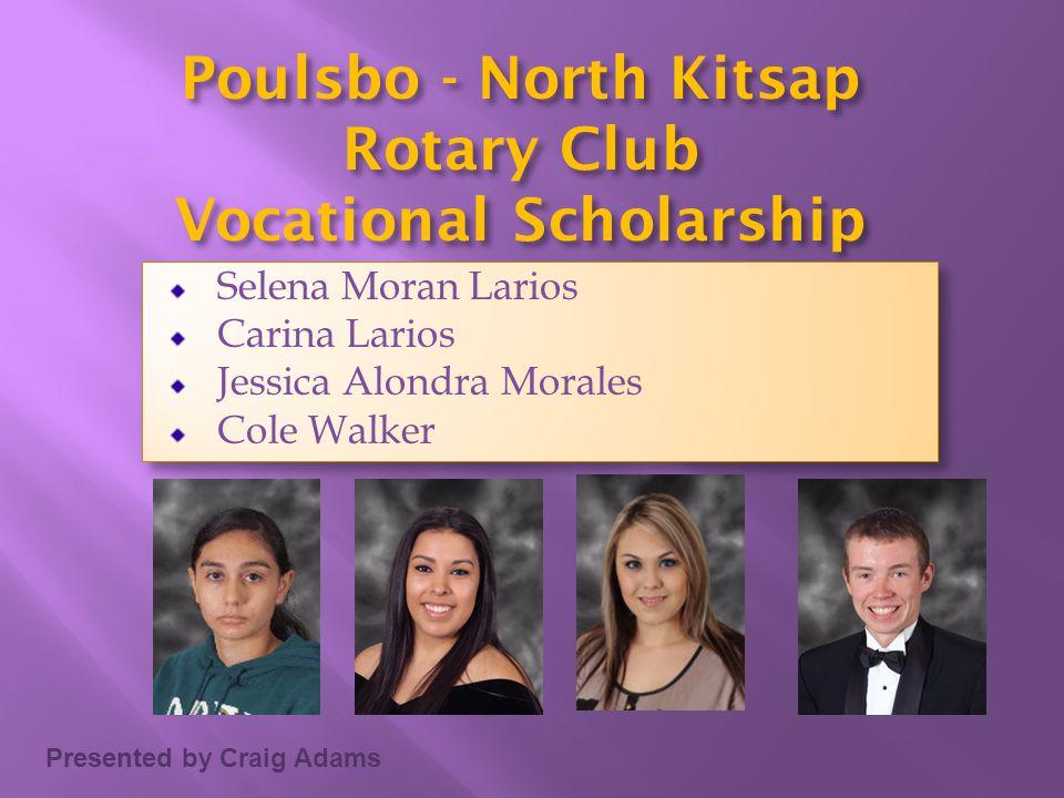 Presented by Craig Adams Poulsbo - North Kitsap Rotary Club Vocational Scholarship Selena Moran Larios Carina Larios Jessica Alondra Morales Cole Walk