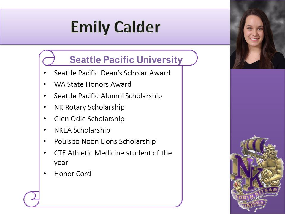 Seattle Pacific Dean's Scholar Award WA State Honors Award Seattle Pacific Alumni Scholarship NK Rotary Scholarship Glen Odle Scholarship NKEA Scholar