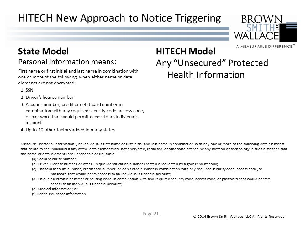 HITECH New Approach to Notice Triggering State Model Personal information means: First name or first initial and last name in combination with one or more of the following, when either name or data elements are not encrypted: 1.SSN 2.Driver's license number 3.Account number, credit or debit card number in combination with any required security code, access code, or password that would permit access to an individual's account 4.Up to 10 other factors added in many states HITECH Model Any Unsecured Protected Health Information © 2014 Brown Smith Wallace, LLC All Rights Reserved Missouri: Personal information , an individual s first name or first initial and last name in combination with any one or more of the following data elements that relate to the individual if any of the data elements are not encrypted, redacted, or otherwise altered by any method or technology in such a manner that the name or data elements are unreadable or unusable: (a) Social Security number; (b) Driver s license number or other unique identification number created or collected by a government body; (c) Financial account number, credit card number, or debit card number in combination with any required security code, access code, or password that would permit access to an individual s financial account; (d) Unique electronic identifier or routing code, in combination with any required security code, access code, or password that would permit access to an individual s financial account; (e) Medical information; or (f) Health insurance information.