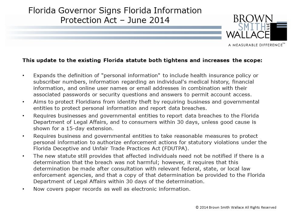 This update to the existing Florida statute both tightens and increases the scope: Expands the definition of personal information to include health insurance policy or subscriber numbers, information regarding an individual s medical history, financial information, and online user names or email addresses in combination with their associated passwords or security questions and answers to permit account access.