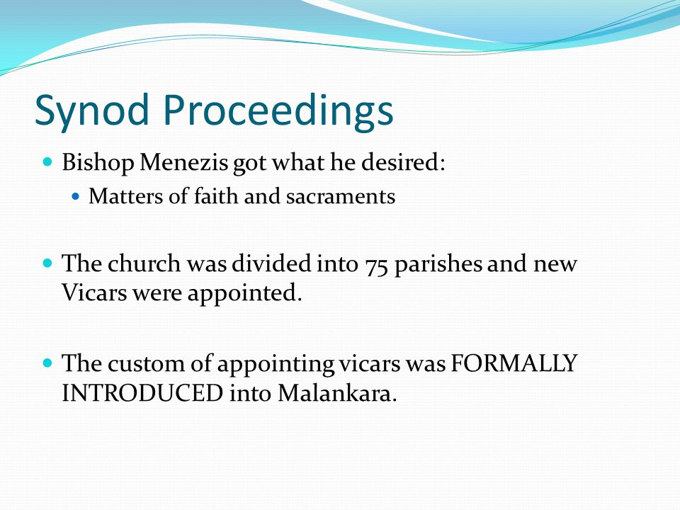 Synod Proceedings Bishop Menezis got what he desired: Matters of faith and sacraments The church was divided into 75 parishes and new Vicars were appointed.