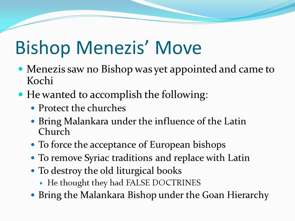 Bishop Menezis' Move Menezis saw no Bishop was yet appointed and came to Kochi He wanted to accomplish the following: Protect the churches Bring Malankara under the influence of the Latin Church To force the acceptance of European bishops To remove Syriac traditions and replace with Latin To destroy the old liturgical books He thought they had FALSE DOCTRINES Bring the Malankara Bishop under the Goan Hierarchy