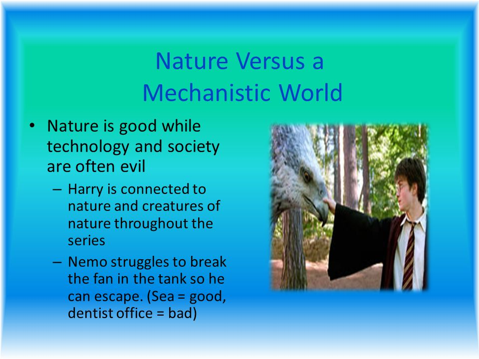 Nature Versus a Mechanistic World Nature is good while technology and society are often evil – Harry is connected to nature and creatures of nature throughout the series – Nemo struggles to break the fan in the tank so he can escape.