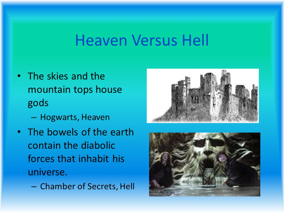 Heaven Versus Hell The skies and the mountain tops house gods – Hogwarts, Heaven The bowels of the earth contain the diabolic forces that inhabit his universe.