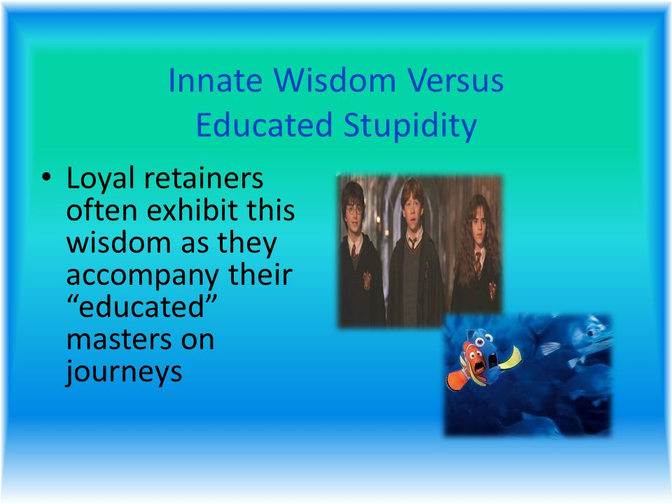 Innate Wisdom Versus Educated Stupidity Loyal retainers often exhibit this wisdom as they accompany their educated masters on journeys