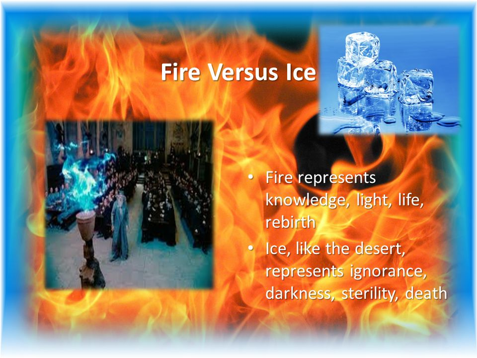 Fire Versus Ice Fire represents knowledge, light, life, rebirth Fire represents knowledge, light, life, rebirth Ice, like the desert, represents ignorance, darkness, sterility, death Ice, like the desert, represents ignorance, darkness, sterility, death