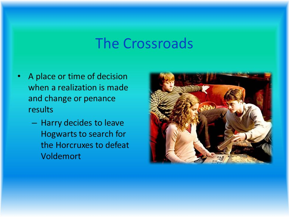 The Crossroads A place or time of decision when a realization is made and change or penance results – Harry decides to leave Hogwarts to search for the Horcruxes to defeat Voldemort