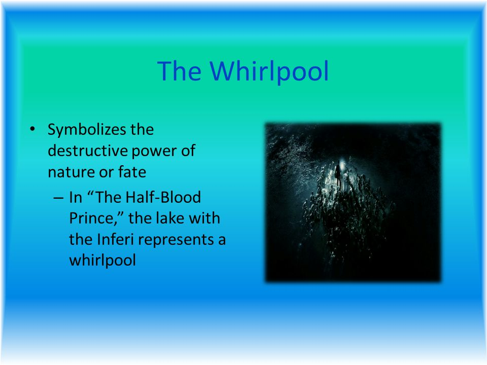 The Whirlpool Symbolizes the destructive power of nature or fate – In The Half-Blood Prince, the lake with the Inferi represents a whirlpool