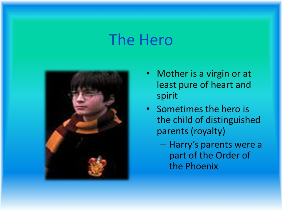 The Hero Mother is a virgin or at least pure of heart and spirit Sometimes the hero is the child of distinguished parents (royalty) – Harry's parents were a part of the Order of the Phoenix