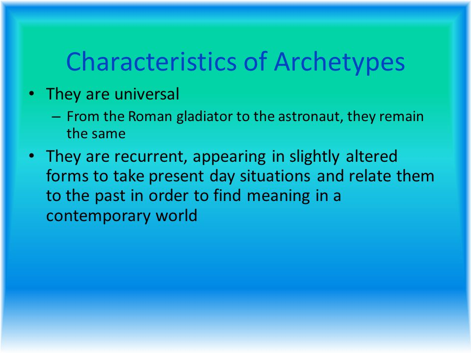 Characteristics of Archetypes They are universal – From the Roman gladiator to the astronaut, they remain the same They are recurrent, appearing in slightly altered forms to take present day situations and relate them to the past in order to find meaning in a contemporary world