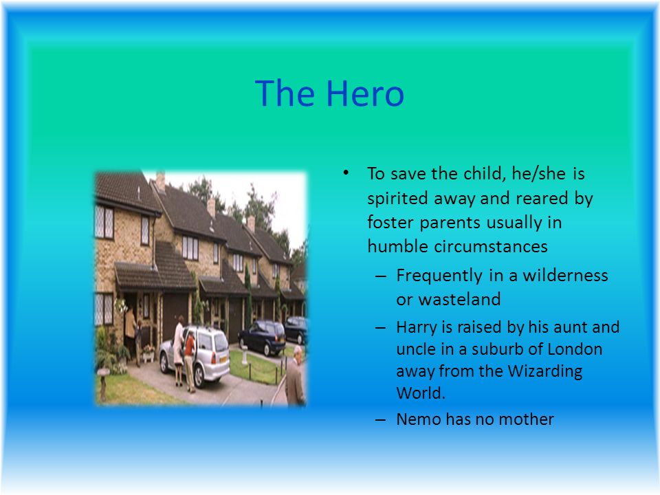 The Hero To save the child, he/she is spirited away and reared by foster parents usually in humble circumstances – Frequently in a wilderness or wasteland – Harry is raised by his aunt and uncle in a suburb of London away from the Wizarding World.