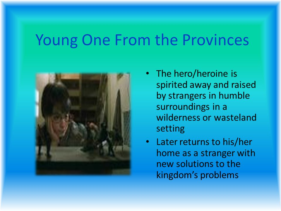 Young One From the Provinces The hero/heroine is spirited away and raised by strangers in humble surroundings in a wilderness or wasteland setting Later returns to his/her home as a stranger with new solutions to the kingdom's problems