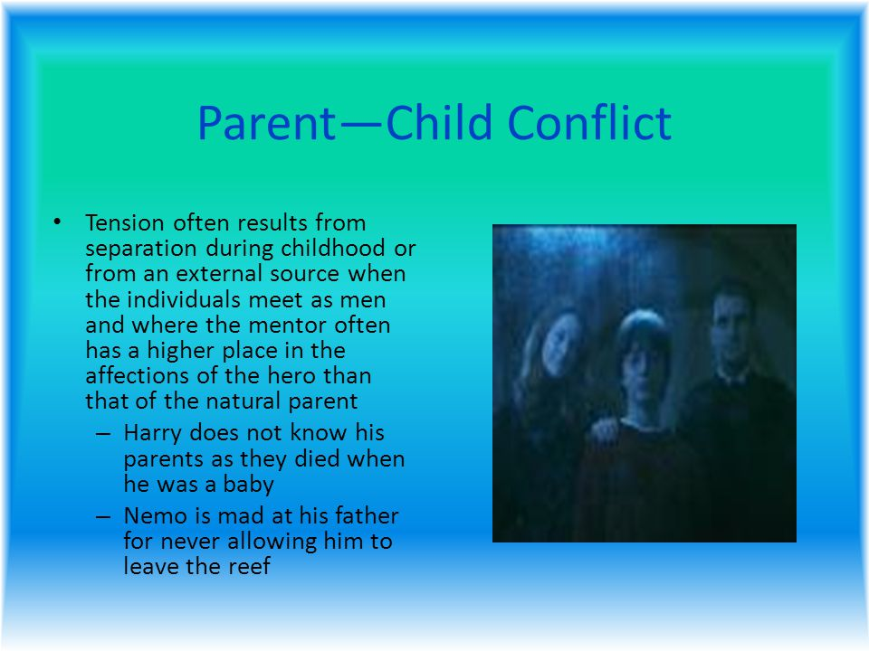 Parent—Child Conflict Tension often results from separation during childhood or from an external source when the individuals meet as men and where the mentor often has a higher place in the affections of the hero than that of the natural parent – Harry does not know his parents as they died when he was a baby – Nemo is mad at his father for never allowing him to leave the reef
