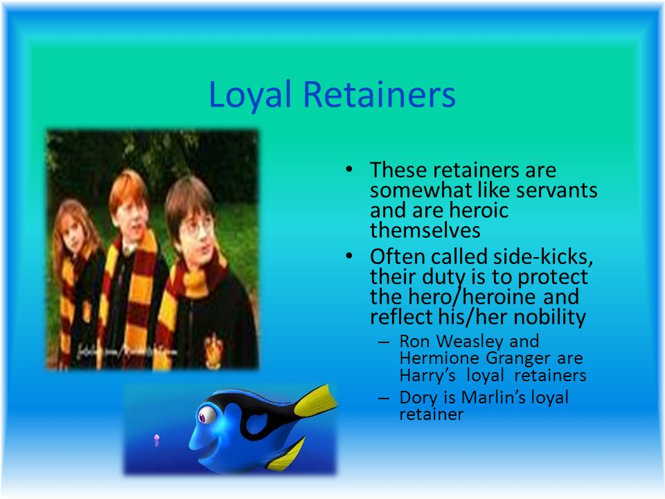 Loyal Retainers These retainers are somewhat like servants and are heroic themselves Often called side-kicks, their duty is to protect the hero/heroine and reflect his/her nobility – Ron Weasley and Hermione Granger are Harry's loyal retainers – Dory is Marlin's loyal retainer