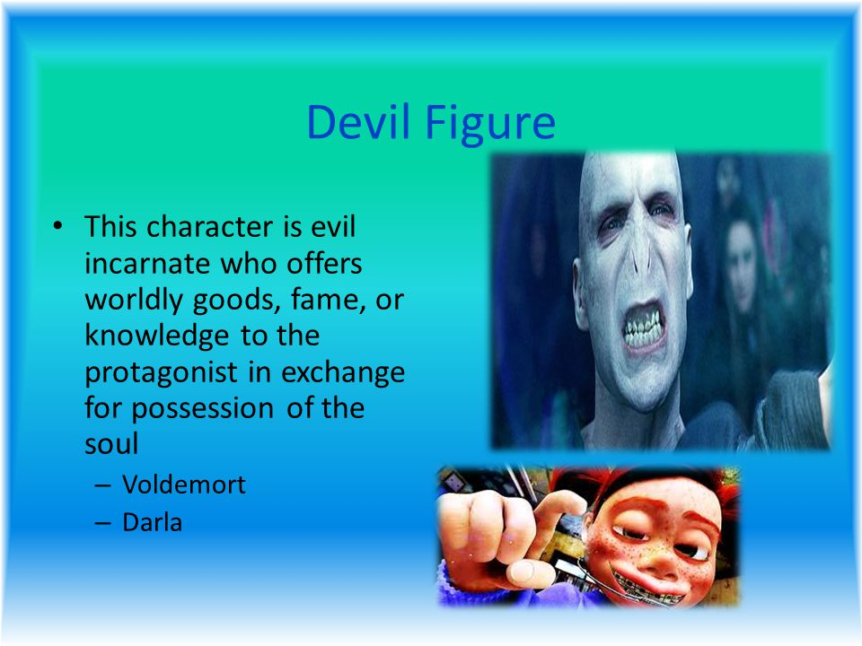 Devil Figure This character is evil incarnate who offers worldly goods, fame, or knowledge to the protagonist in exchange for possession of the soul – Voldemort – Darla