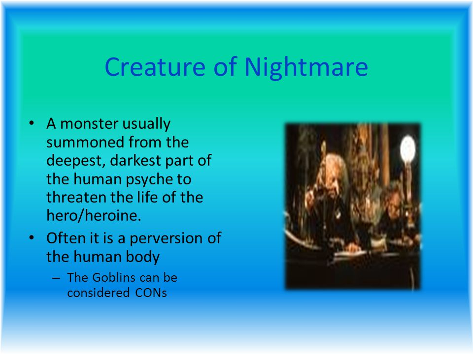 Creature of Nightmare A monster usually summoned from the deepest, darkest part of the human psyche to threaten the life of the hero/heroine.