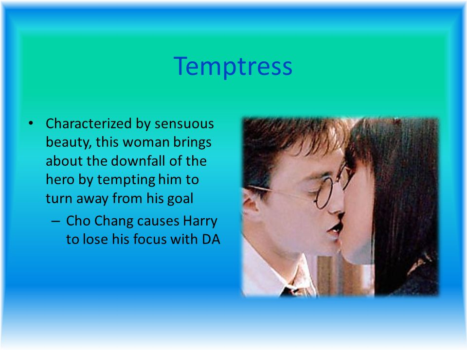 Temptress Characterized by sensuous beauty, this woman brings about the downfall of the hero by tempting him to turn away from his goal – Cho Chang causes Harry to lose his focus with DA
