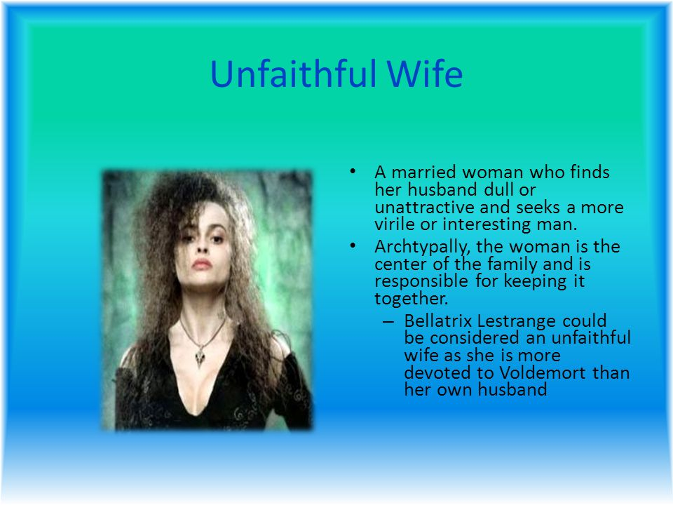 Unfaithful Wife A married woman who finds her husband dull or unattractive and seeks a more virile or interesting man.