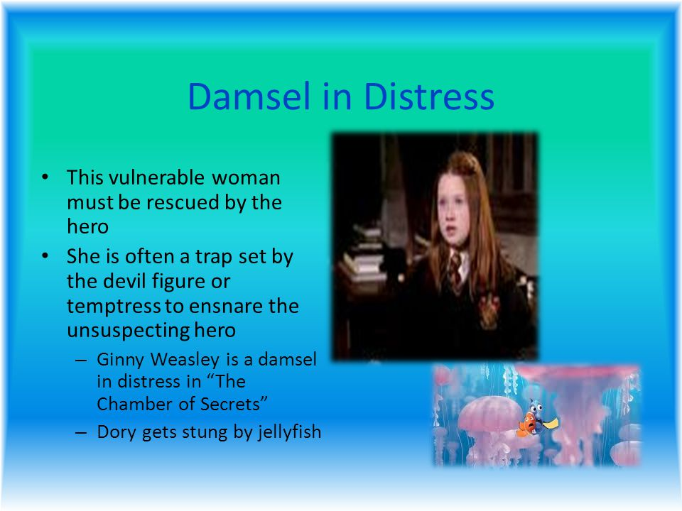Damsel in Distress This vulnerable woman must be rescued by the hero She is often a trap set by the devil figure or temptress to ensnare the unsuspecting hero – Ginny Weasley is a damsel in distress in The Chamber of Secrets – Dory gets stung by jellyfish