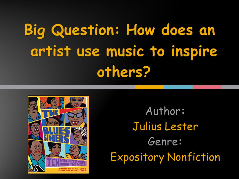Author: Julius Lester Genre: Expository Nonfiction Big Question: How does an artist use music to inspire others