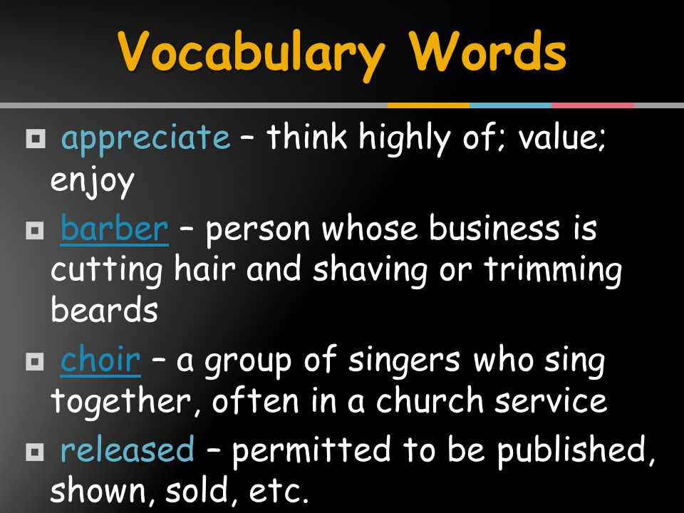  appreciate – think highly of; value; enjoy  barber – person whose business is cutting hair and shaving or trimming beardsbarber  choir – a group of singers who sing together, often in a church servicechoir  released – permitted to be published, shown, sold, etc.
