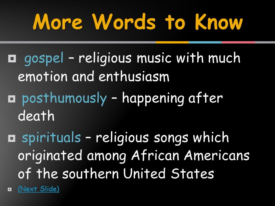  gospel – religious music with much emotion and enthusiasm  posthumously – happening after death  spirituals – religious songs which originated among African Americans of the southern United States  (Next Slide) (Next Slide) More Words to Know