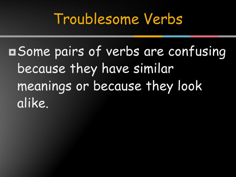  Some pairs of verbs are confusing because they have similar meanings or because they look alike.