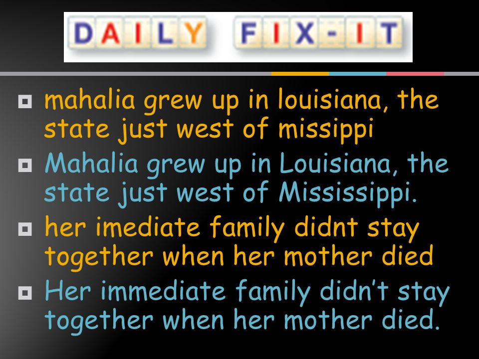  mahalia grew up in louisiana, the state just west of missippi  Mahalia grew up in Louisiana, the state just west of Mississippi..