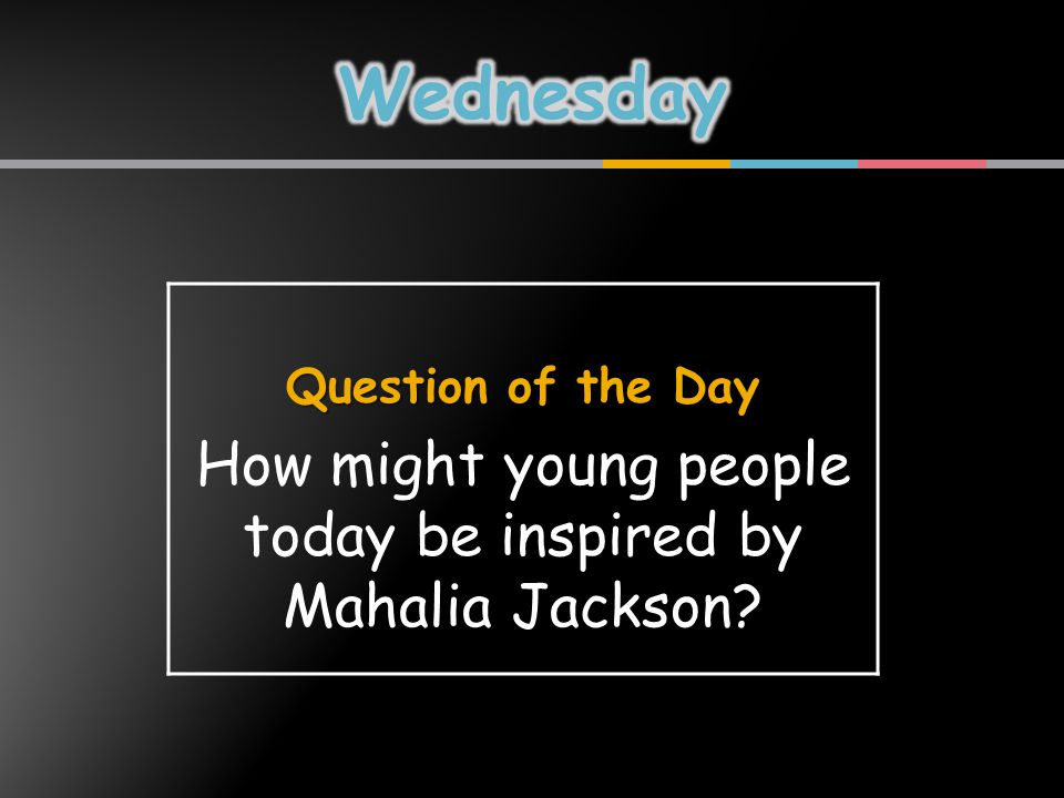 Question of the Day How might young people today be inspired by Mahalia Jackson