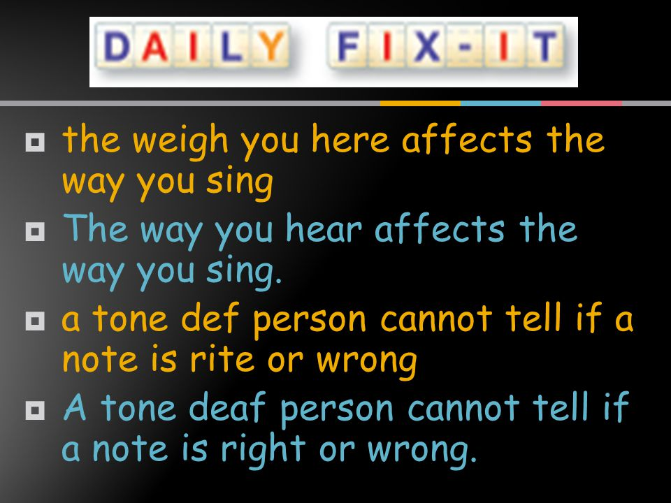  the weigh you here affects the way you sing  The way you hear affects the way you sing.