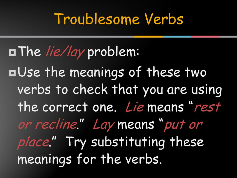  The lie/lay problem:  Use the meanings of these two verbs to check that you are using the correct one.