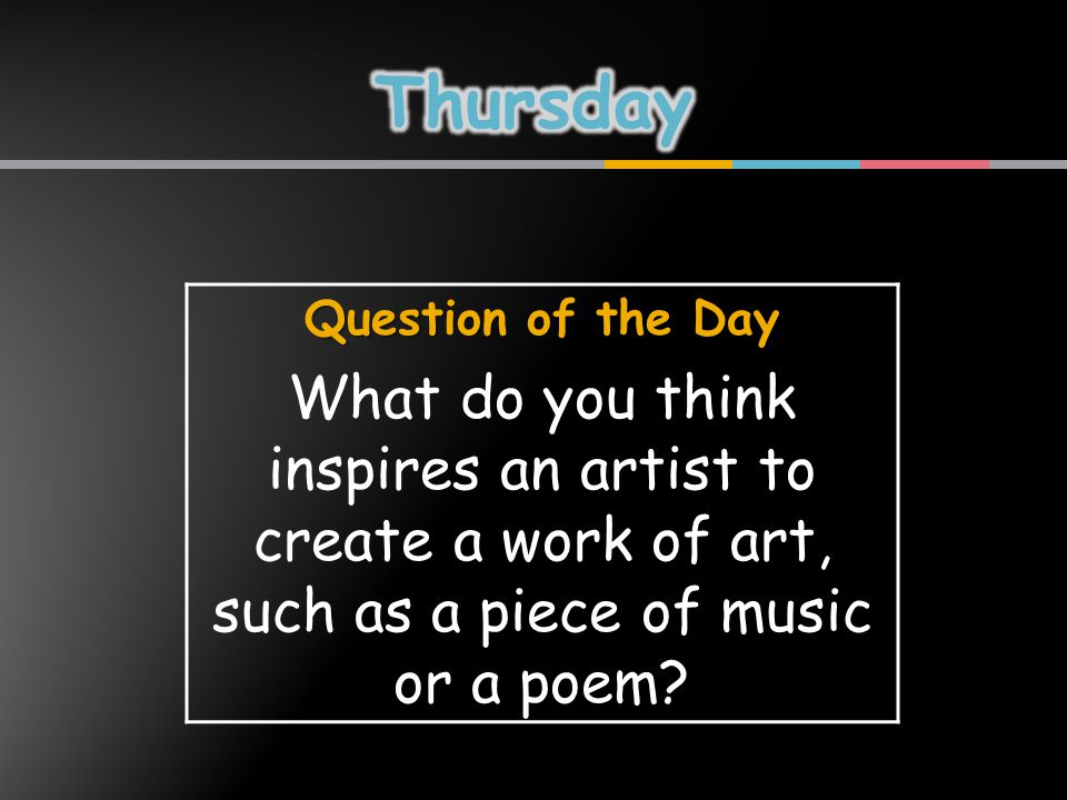 Question of the Day What do you think inspires an artist to create a work of art, such as a piece of music or a poem