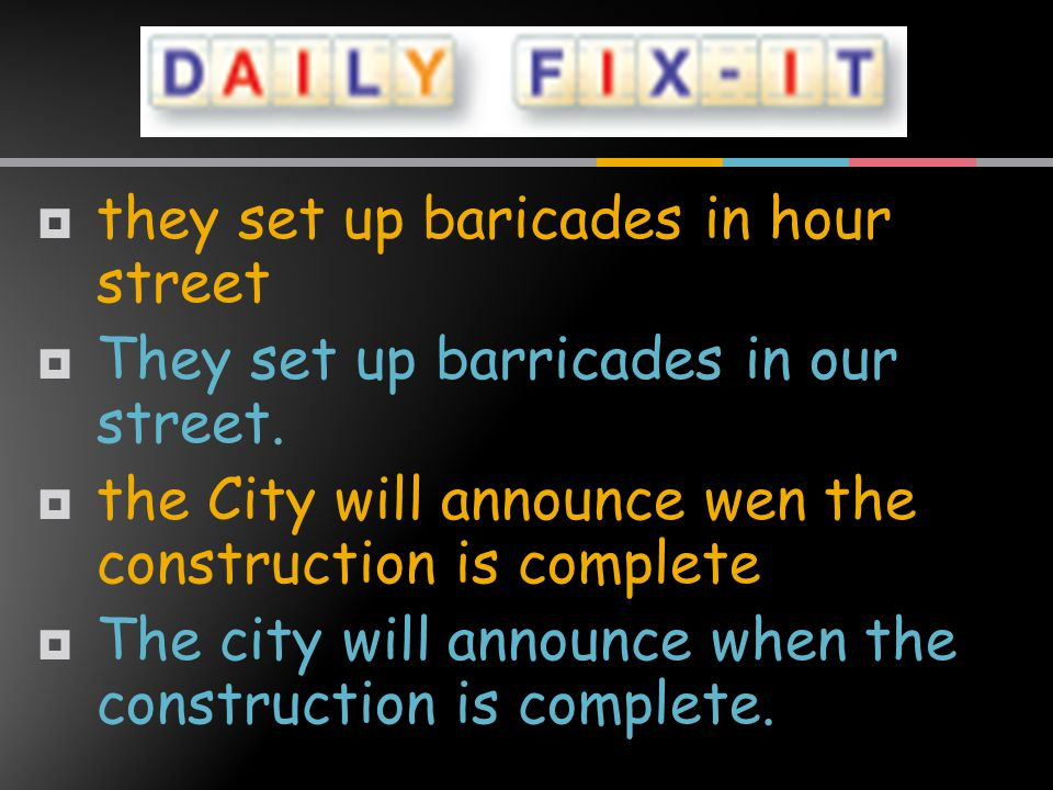  they set up baricades in hour street  They set up barricades in our street.